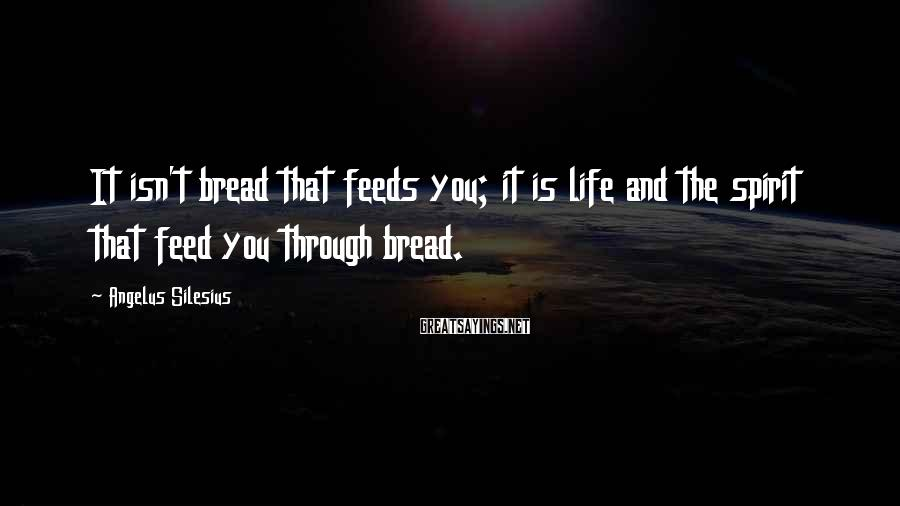 Angelus Silesius Sayings: It isn't bread that feeds you; it is life and the spirit that feed you