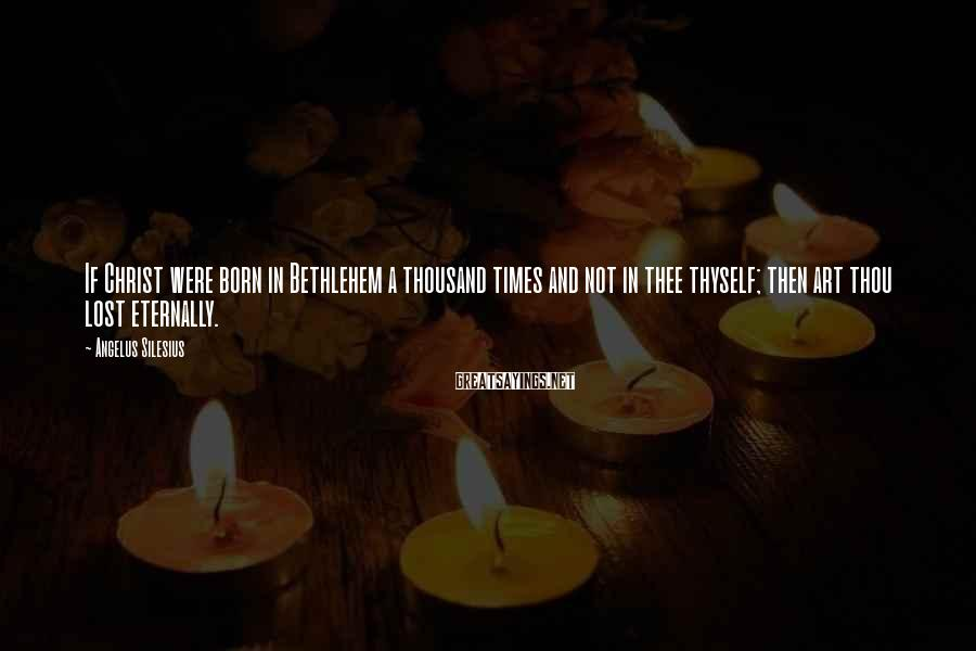 Angelus Silesius Sayings: If Christ were born in Bethlehem a thousand times and not in thee thyself; then