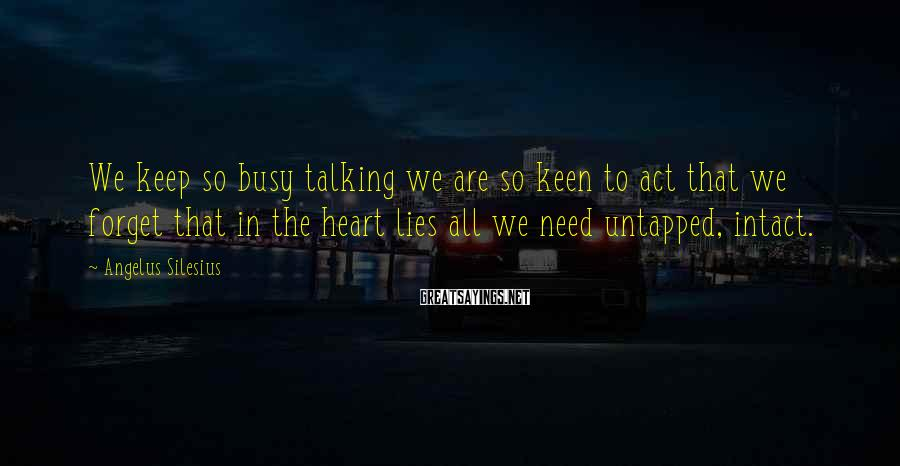 Angelus Silesius Sayings: We keep so busy talking we are so keen to act that we forget that