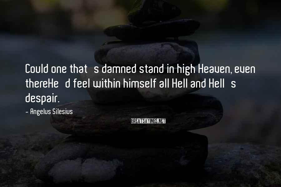 Angelus Silesius Sayings: Could one that's damned stand in high Heaven, even thereHe'd feel within himself all Hell