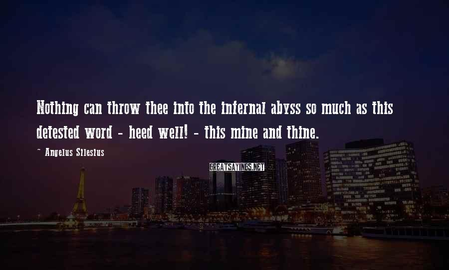 Angelus Silesius Sayings: Nothing can throw thee into the infernal abyss so much as this detested word -