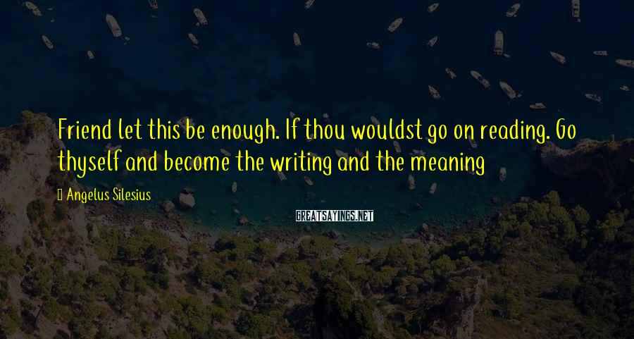 Angelus Silesius Sayings: Friend let this be enough. If thou wouldst go on reading. Go thyself and become
