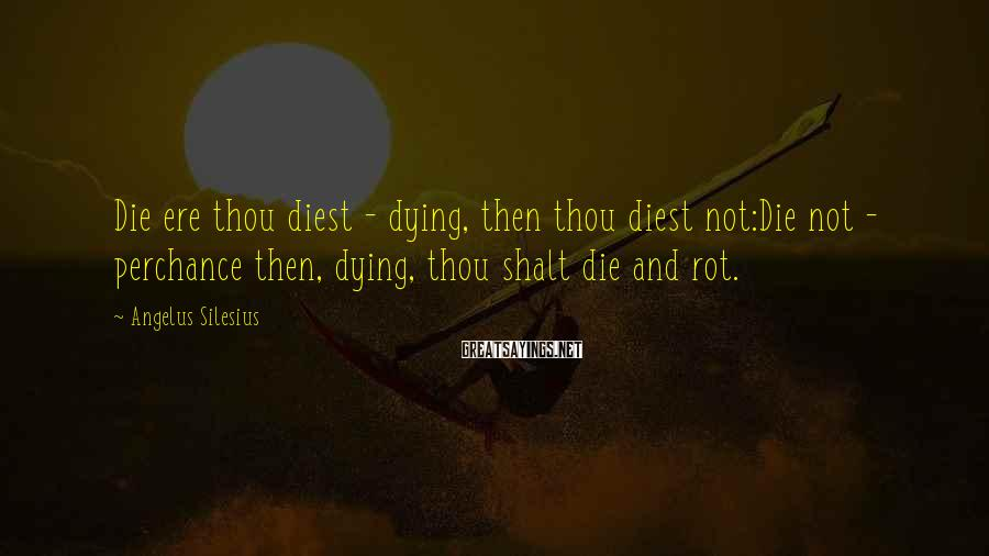 Angelus Silesius Sayings: Die ere thou diest - dying, then thou diest not:Die not - perchance then, dying,