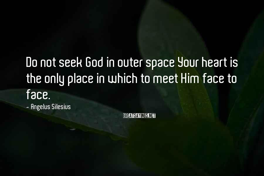 Angelus Silesius Sayings: Do not seek God in outer space Your heart is the only place in which