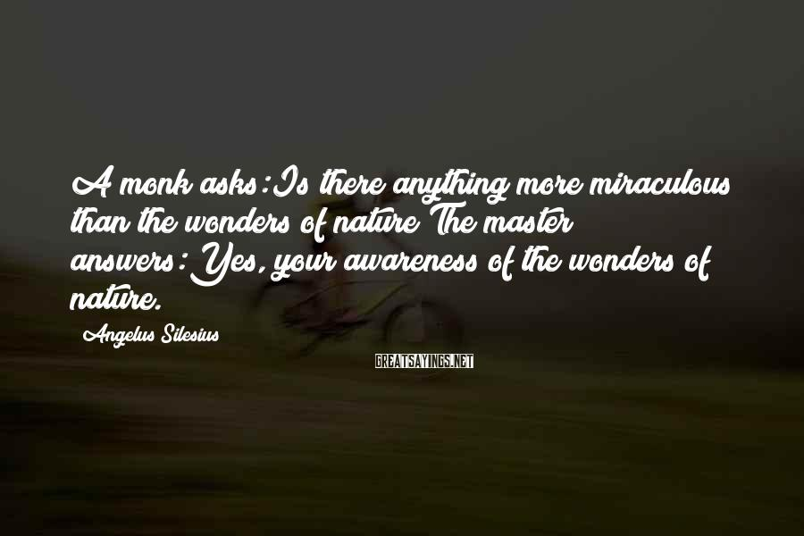 Angelus Silesius Sayings: A monk asks:Is there anything more miraculous than the wonders of nature?The master answers:Yes, your
