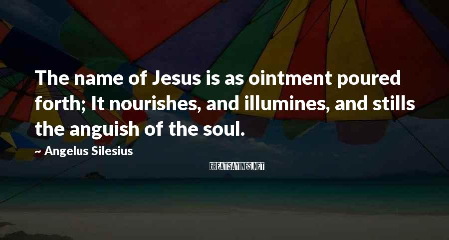 Angelus Silesius Sayings: The name of Jesus is as ointment poured forth; It nourishes, and illumines, and stills