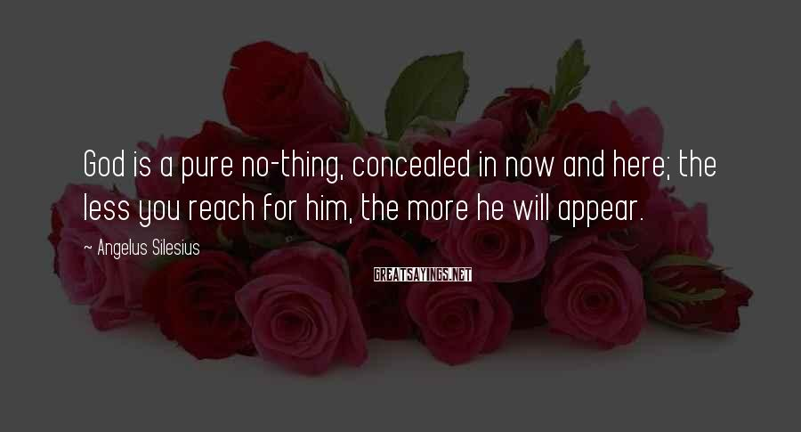 Angelus Silesius Sayings: God is a pure no-thing, concealed in now and here; the less you reach for