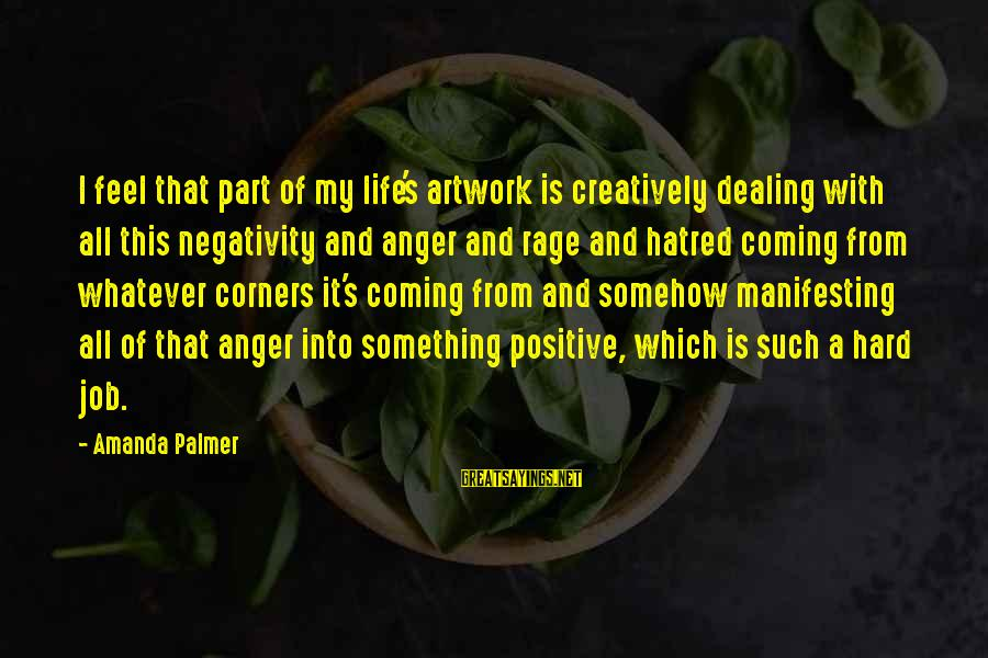 Anger And Rage Sayings By Amanda Palmer: I feel that part of my life's artwork is creatively dealing with all this negativity