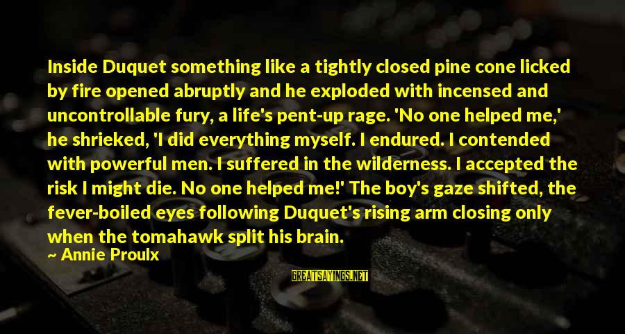 Anger And Rage Sayings By Annie Proulx: Inside Duquet something like a tightly closed pine cone licked by fire opened abruptly and