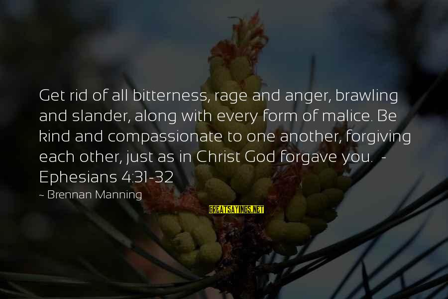 Anger And Rage Sayings By Brennan Manning: Get rid of all bitterness, rage and anger, brawling and slander, along with every form