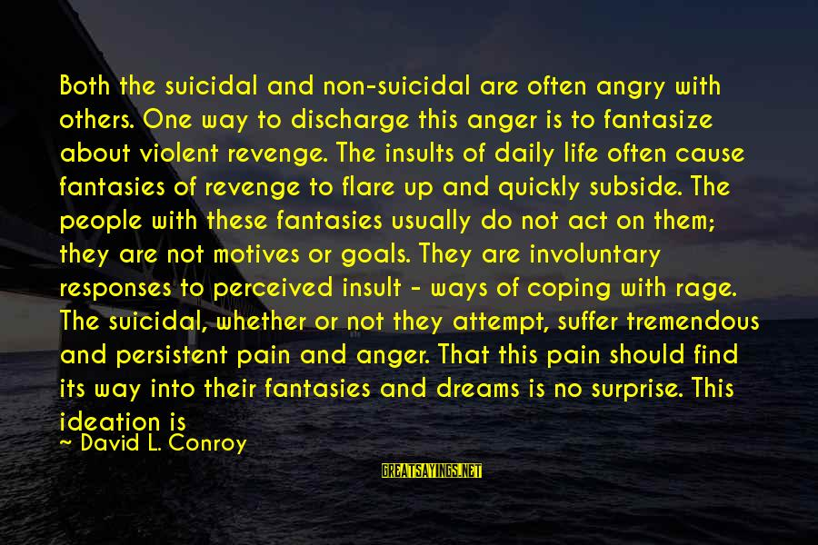 Anger And Rage Sayings By David L. Conroy: Both the suicidal and non-suicidal are often angry with others. One way to discharge this