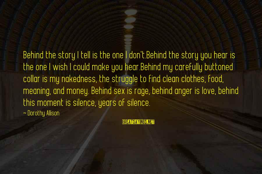 Anger And Rage Sayings By Dorothy Allison: Behind the story I tell is the one I don't.Behind the story you hear is