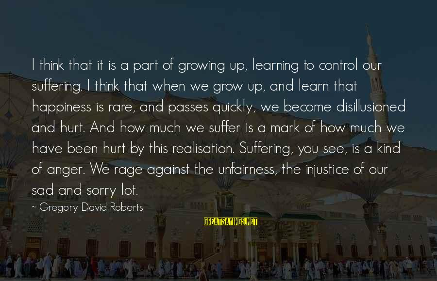 Anger And Rage Sayings By Gregory David Roberts: I think that it is a part of growing up, learning to control our suffering.