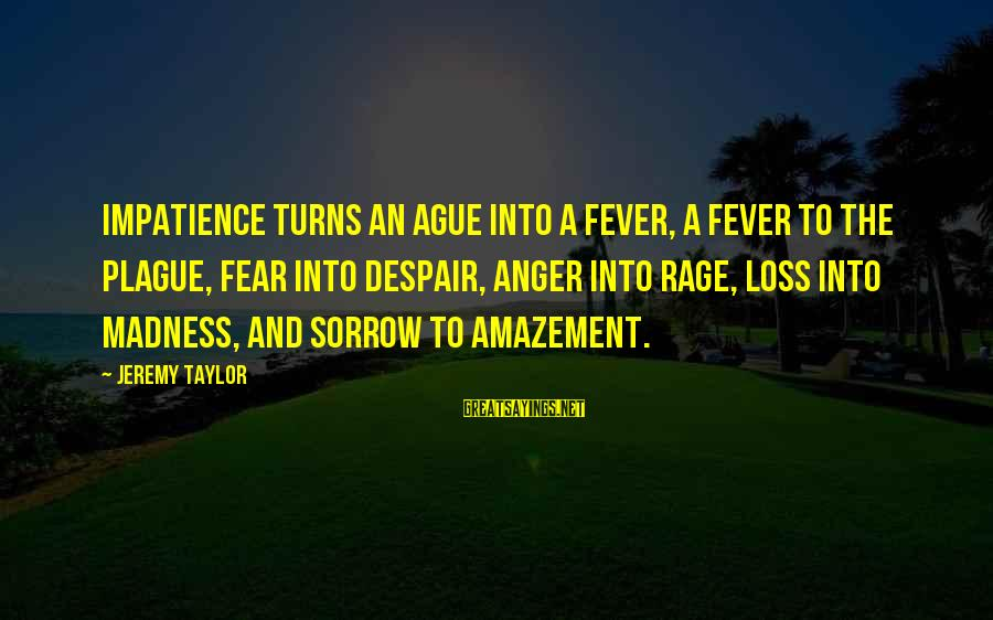 Anger And Rage Sayings By Jeremy Taylor: Impatience turns an ague into a fever, a fever to the plague, fear into despair,