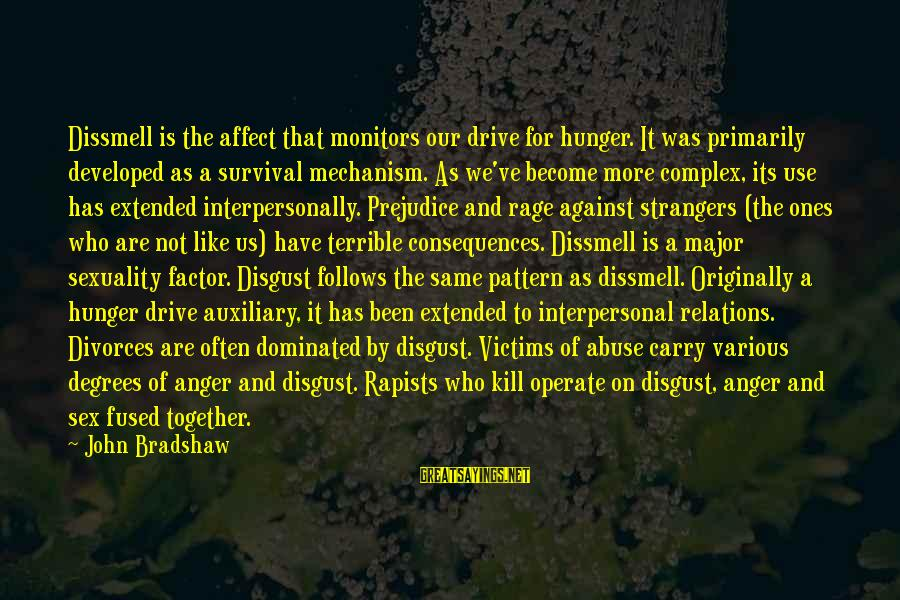 Anger And Rage Sayings By John Bradshaw: Dissmell is the affect that monitors our drive for hunger. It was primarily developed as