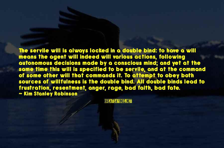 Anger And Rage Sayings By Kim Stanley Robinson: The servile will is always locked in a double bind: to have a will means