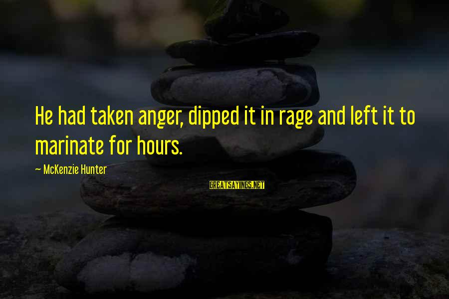 Anger And Rage Sayings By McKenzie Hunter: He had taken anger, dipped it in rage and left it to marinate for hours.
