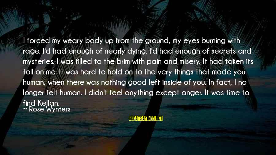 Anger And Rage Sayings By Rose Wynters: I forced my weary body up from the ground, my eyes burning with rage. I'd