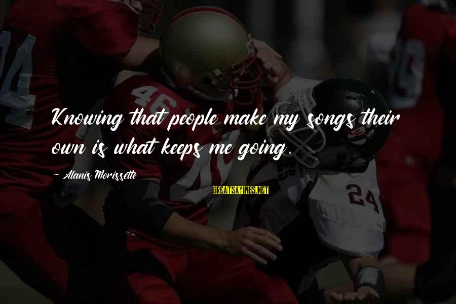 Anger Destroys Sayings By Alanis Morissette: Knowing that people make my songs their own is what keeps me going.