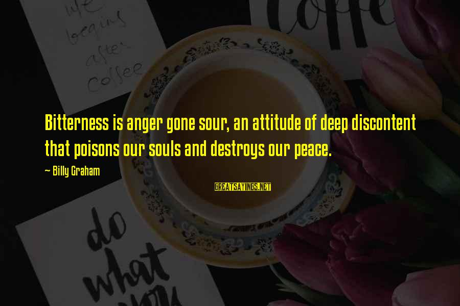Anger Destroys Sayings By Billy Graham: Bitterness is anger gone sour, an attitude of deep discontent that poisons our souls and