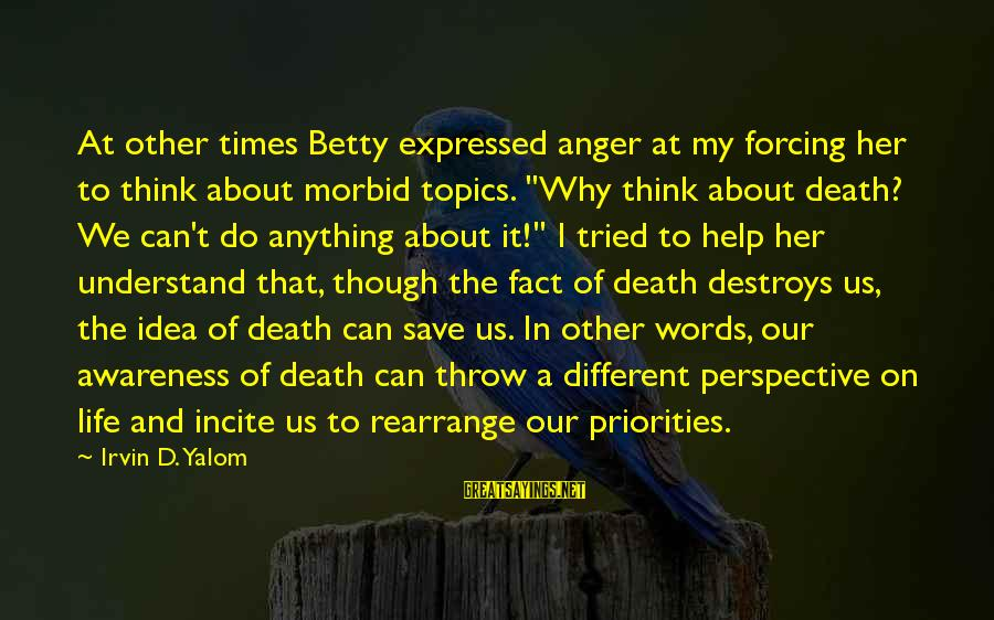 Anger Destroys Sayings By Irvin D. Yalom: At other times Betty expressed anger at my forcing her to think about morbid topics.