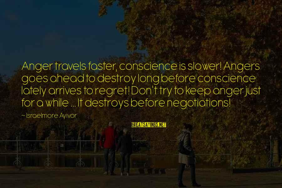 Anger Destroys Sayings By Israelmore Ayivor: Anger travels faster, conscience is slower! Angers goes ahead to destroy long before conscience lately