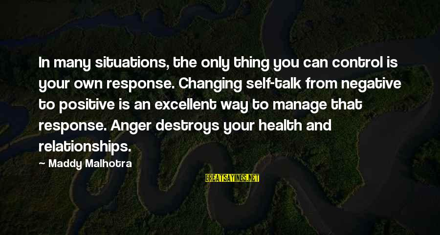 Anger Destroys Sayings By Maddy Malhotra: In many situations, the only thing you can control is your own response. Changing self-talk