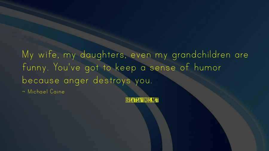 Anger Destroys Sayings By Michael Caine: My wife, my daughters, even my grandchildren are funny. You've got to keep a sense