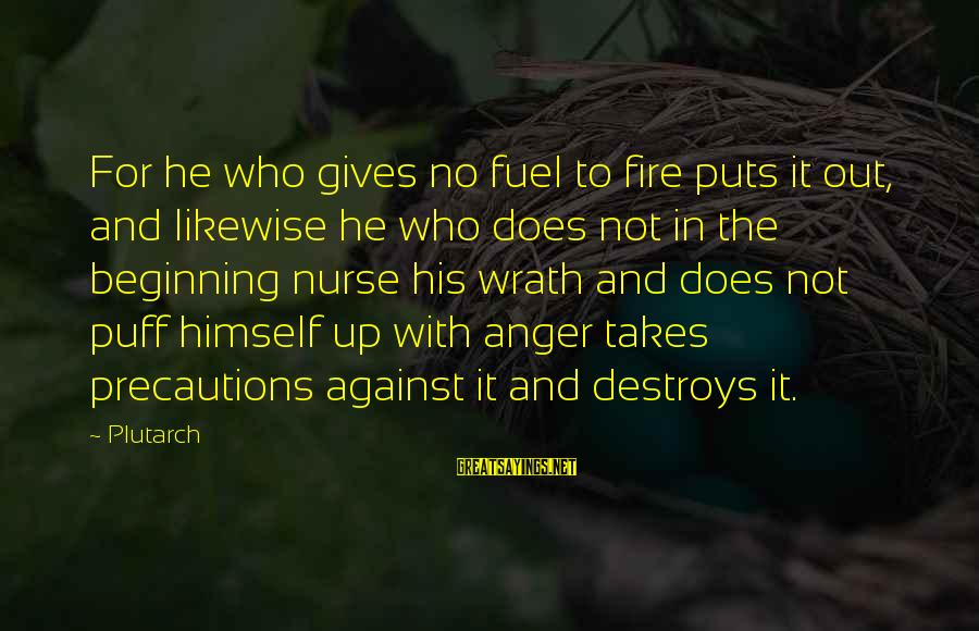 Anger Destroys Sayings By Plutarch: For he who gives no fuel to fire puts it out, and likewise he who