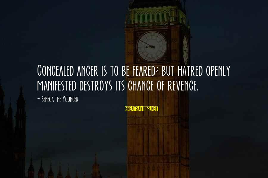Anger Destroys Sayings By Seneca The Younger: Concealed anger is to be feared; but hatred openly manifested destroys its chance of revenge.