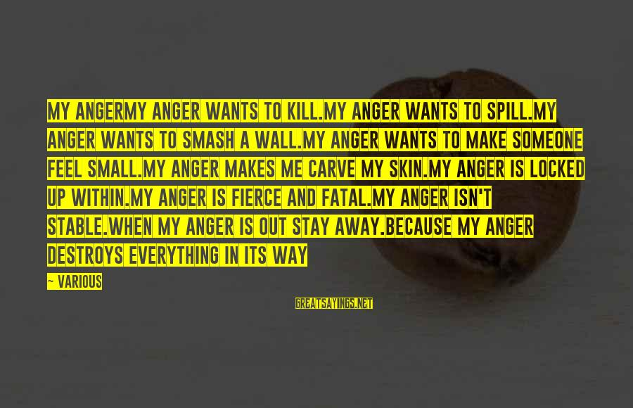 Anger Destroys Sayings By Various: My AngerMy anger wants to kill.My anger wants to spill.My anger wants to smash a