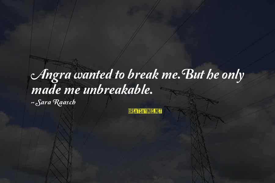 Angra Sayings By Sara Raasch: Angra wanted to break me.But he only made me unbreakable.