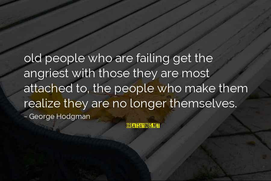 Angriest Sayings By George Hodgman: old people who are failing get the angriest with those they are most attached to,