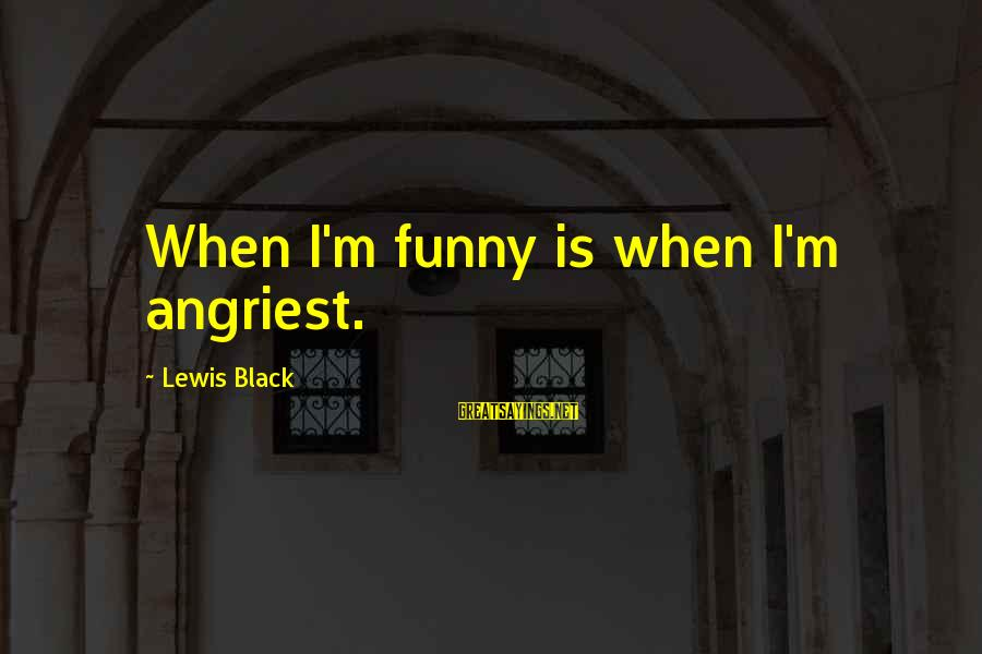 Angriest Sayings By Lewis Black: When I'm funny is when I'm angriest.
