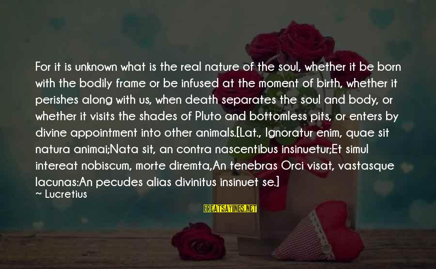 Animai Sayings By Lucretius: For it is unknown what is the real nature of the soul, whether it be