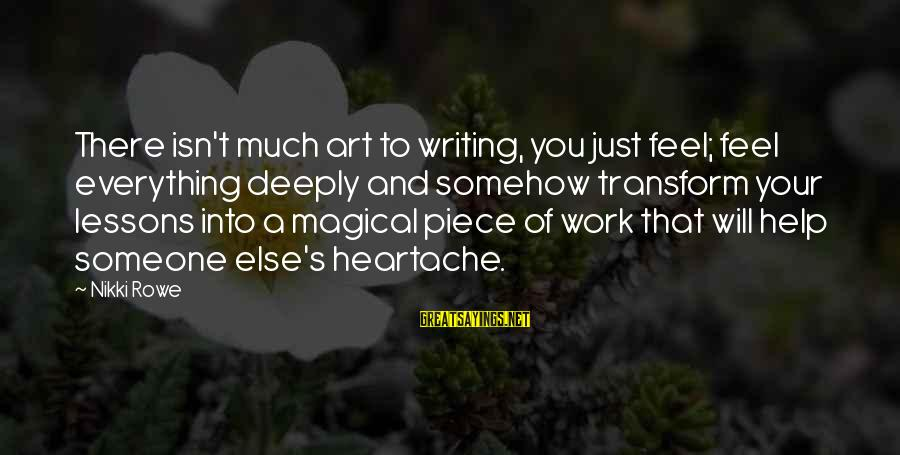 Animai Sayings By Nikki Rowe: There isn't much art to writing, you just feel; feel everything deeply and somehow transform
