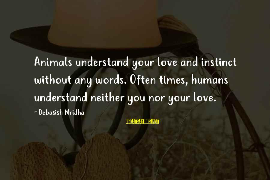 Animals And Happiness Sayings By Debasish Mridha: Animals understand your love and instinct without any words. Often times, humans understand neither you