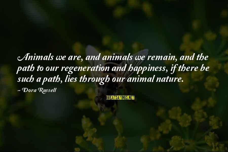 Animals And Happiness Sayings By Dora Russell: Animals we are, and animals we remain, and the path to our regeneration and happiness,