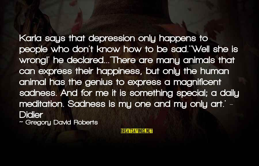 Animals And Happiness Sayings By Gregory David Roberts: Karla says that depression only happens to people who don't know how to be sad.''Well