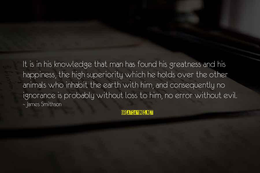 Animals And Happiness Sayings By James Smithson: It is in his knowledge that man has found his greatness and his happiness, the