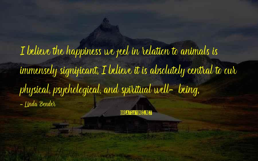 Animals And Happiness Sayings By Linda Bender: I believe the happiness we feel in relation to animals is immensely significant. I believe