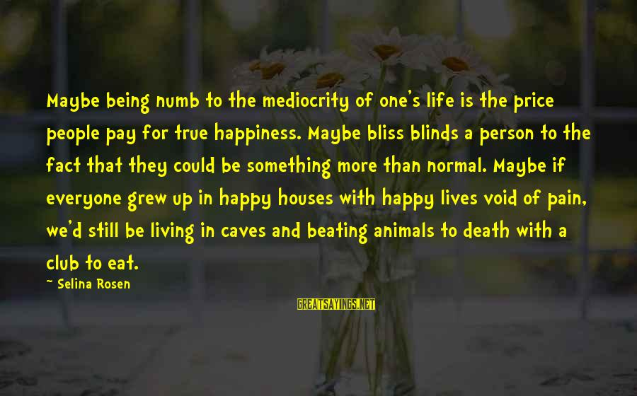 Animals And Happiness Sayings By Selina Rosen: Maybe being numb to the mediocrity of one's life is the price people pay for