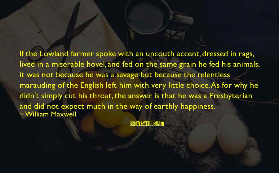 Animals And Happiness Sayings By William Maxwell: If the Lowland farmer spoke with an uncouth accent, dressed in rags, lived in a