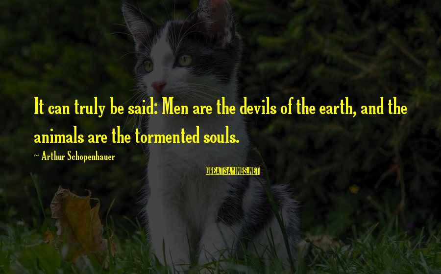Animals And Souls Sayings By Arthur Schopenhauer: It can truly be said: Men are the devils of the earth, and the animals