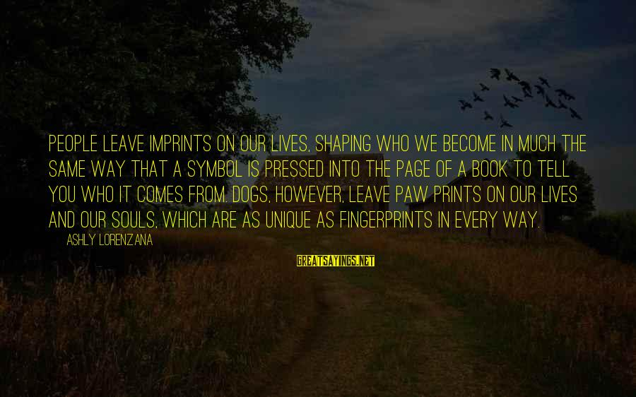Animals And Souls Sayings By Ashly Lorenzana: People leave imprints on our lives, shaping who we become in much the same way