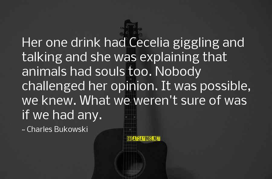 Animals And Souls Sayings By Charles Bukowski: Her one drink had Cecelia giggling and talking and she was explaining that animals had