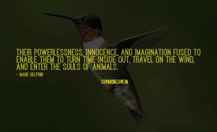 Animals And Souls Sayings By Mark Helprin: Their powerlessness, innocence, and imagination fused to enable them to turn time inside out, travel
