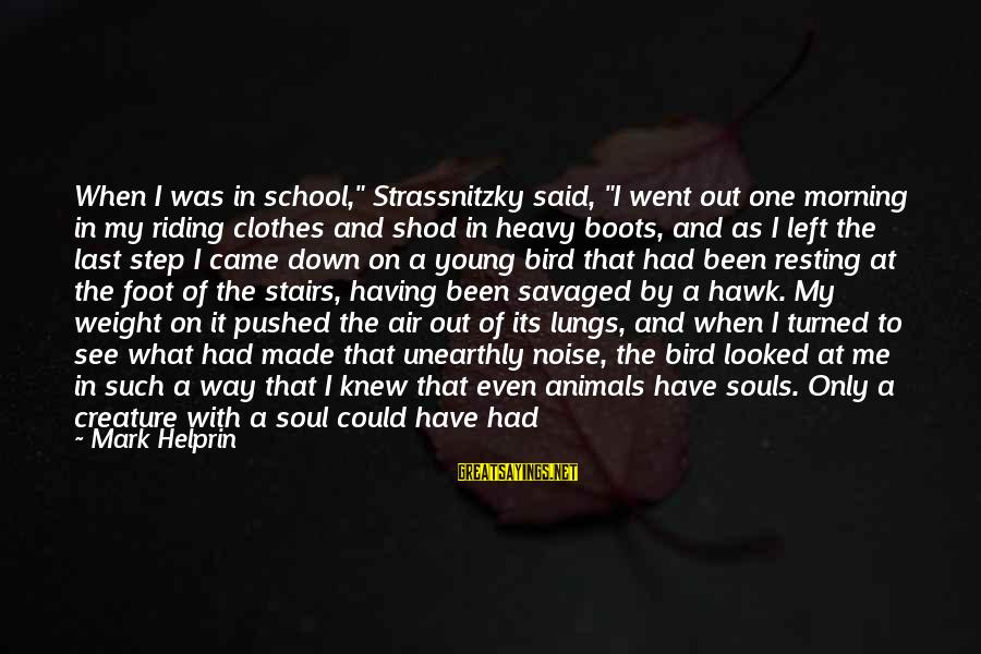 """Animals And Souls Sayings By Mark Helprin: When I was in school,"""" Strassnitzky said, """"I went out one morning in my riding"""