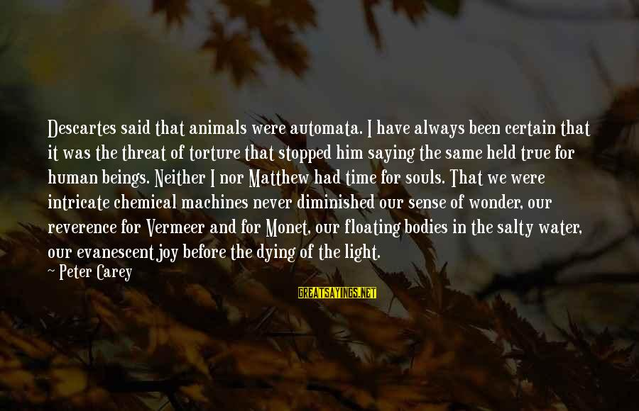 Animals And Souls Sayings By Peter Carey: Descartes said that animals were automata. I have always been certain that it was the