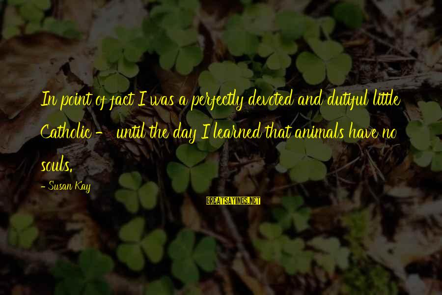 Animals And Souls Sayings By Susan Kay: In point of fact I was a perfectly devoted and dutiful little Catholic - until